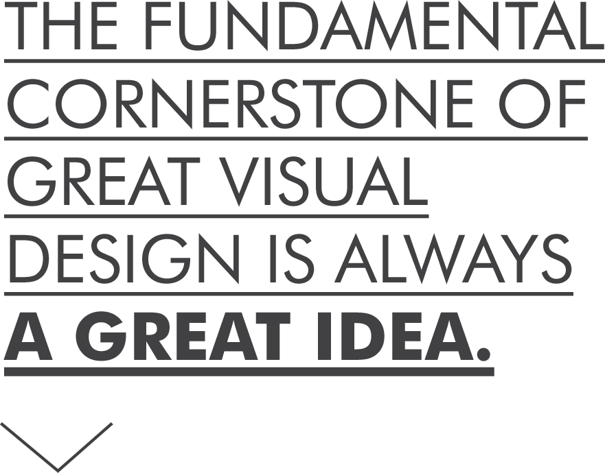 The fundamental cornerstone of great visual design is always a great idea